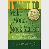 I Want to Make Money in the Stock Market: Learn to Begin Investing Without Losing Your Life Savings!