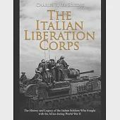 The Italian Liberation Corps: The History and Legacy of the Italian Soldiers Who Fought with the Allies during World War II